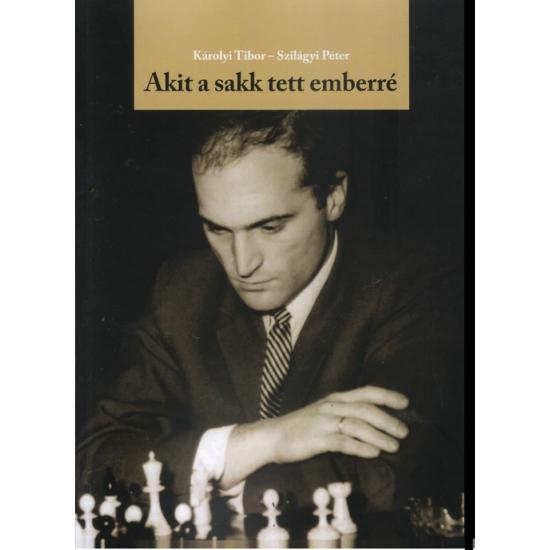Károlyi Tibor - SZILÁGYI PÉTER - Akit a sakk tett emberré