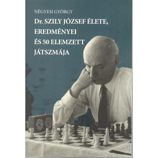 Négyesi György - Dr. Szily József élete, eredményei és 50 elemzett játszmája